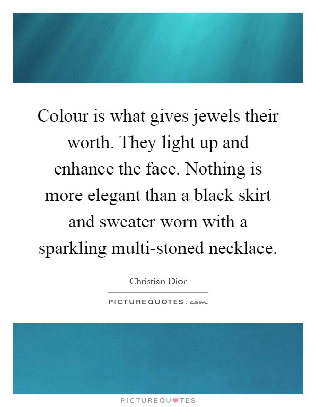 Colour is what gives jewels their worth. They light up and enhance the face. Nothing is more elegant than a black skirt and sweater worn with a sparkling multi-stoned necklace Picture Quote #1