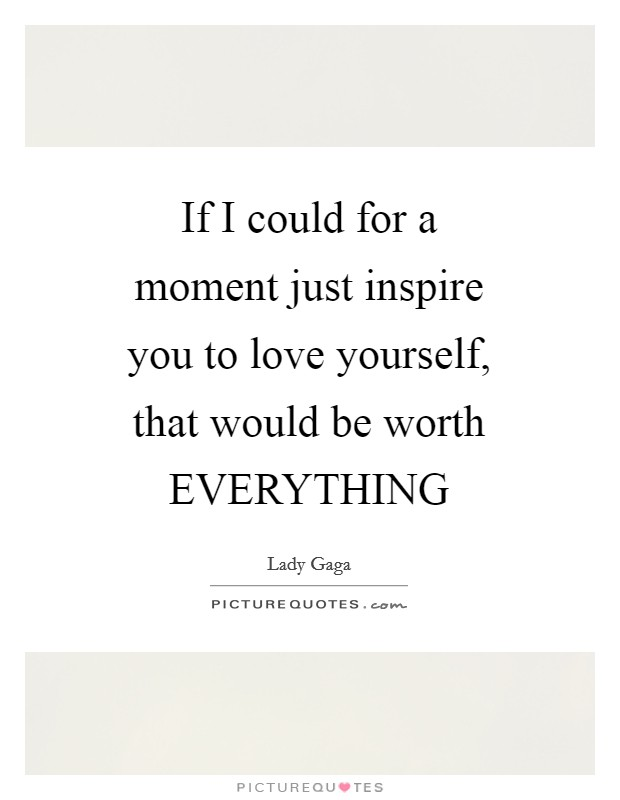 If I could for a moment just inspire you to love yourself, that would be worth EVERYTHING Picture Quote #1