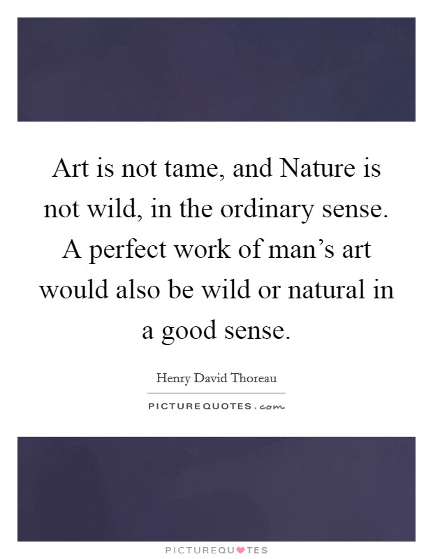 Art is not tame, and Nature is not wild, in the ordinary sense. A perfect work of man's art would also be wild or natural in a good sense Picture Quote #1