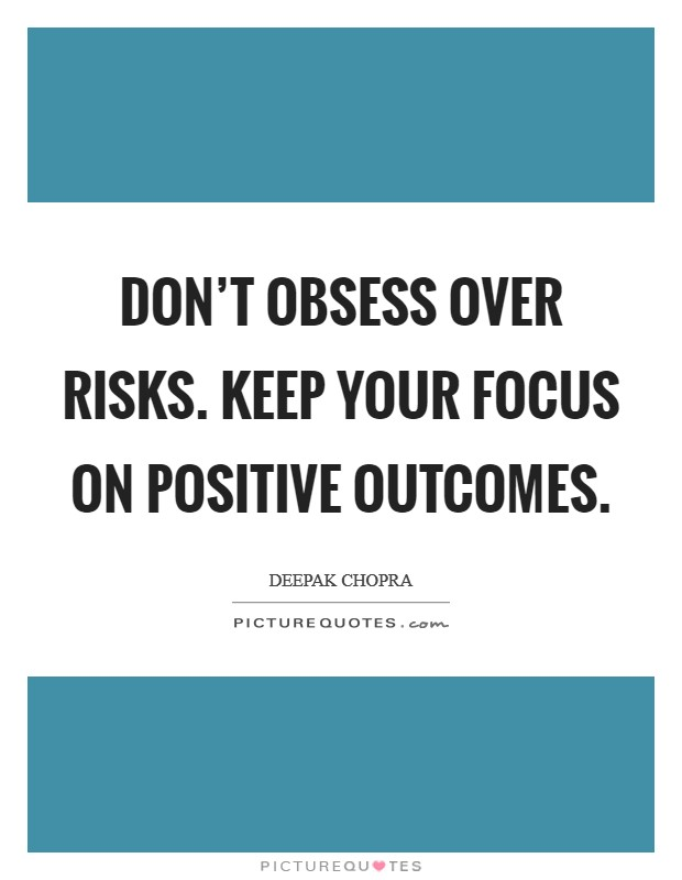 Don't obsess over risks. Keep your focus on positive outcomes Picture Quote #1