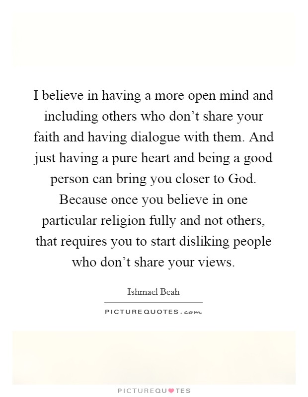I believe in having a more open mind and including others who don't share your faith and having dialogue with them. And just having a pure heart and being a good person can bring you closer to God. Because once you believe in one particular religion fully and not others, that requires you to start disliking people who don't share your views Picture Quote #1