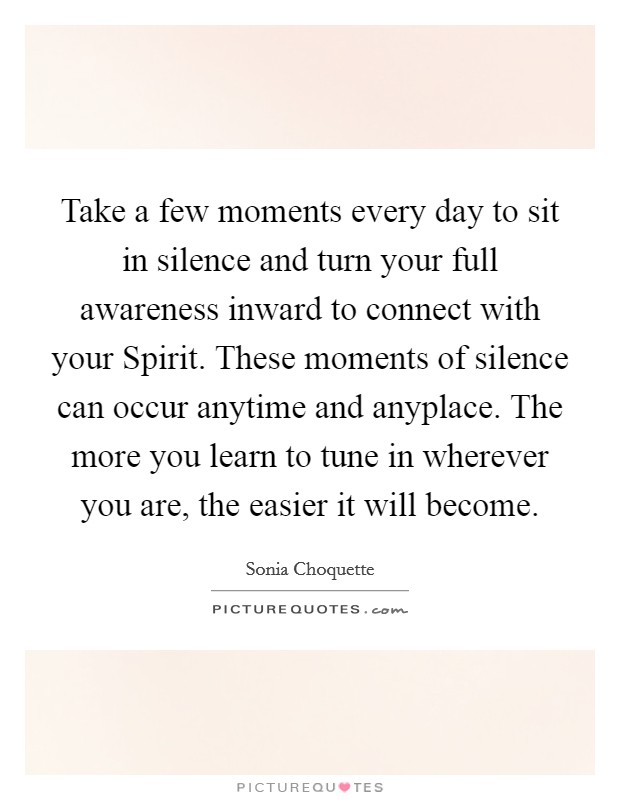 Take a few moments every day to sit in silence and turn your full awareness inward to connect with your Spirit. These moments of silence can occur anytime and anyplace. The more you learn to tune in wherever you are, the easier it will become Picture Quote #1