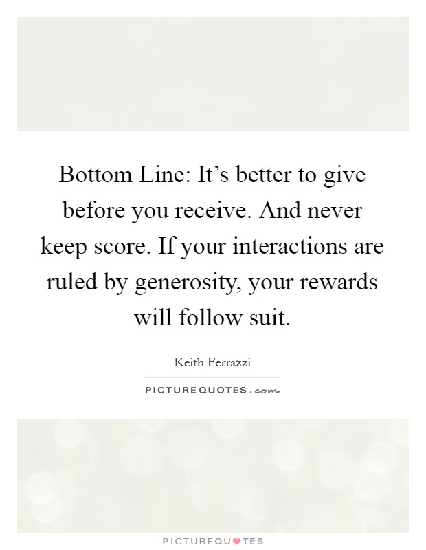 Bottom Line: It's better to give before you receive. And never keep score. If your interactions are ruled by generosity, your rewards will follow suit Picture Quote #1
