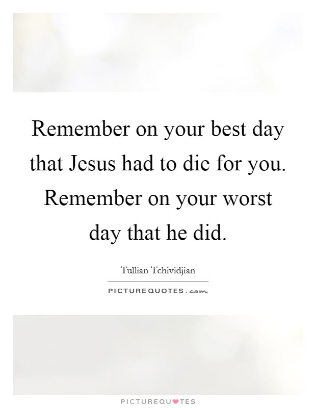 Remember on your best day that Jesus had to die for you. Remember on your worst day that he did Picture Quote #1