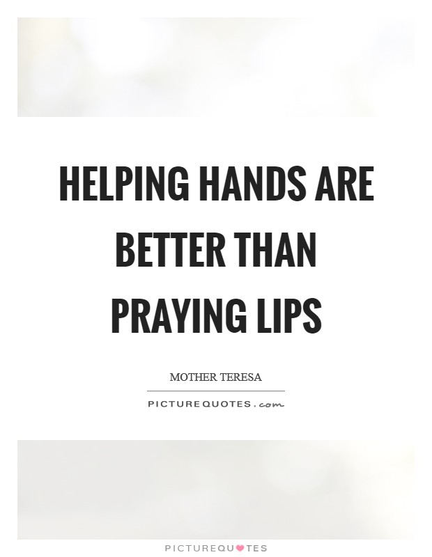 Helping hands are better than Praying Lips Picture Quote #1