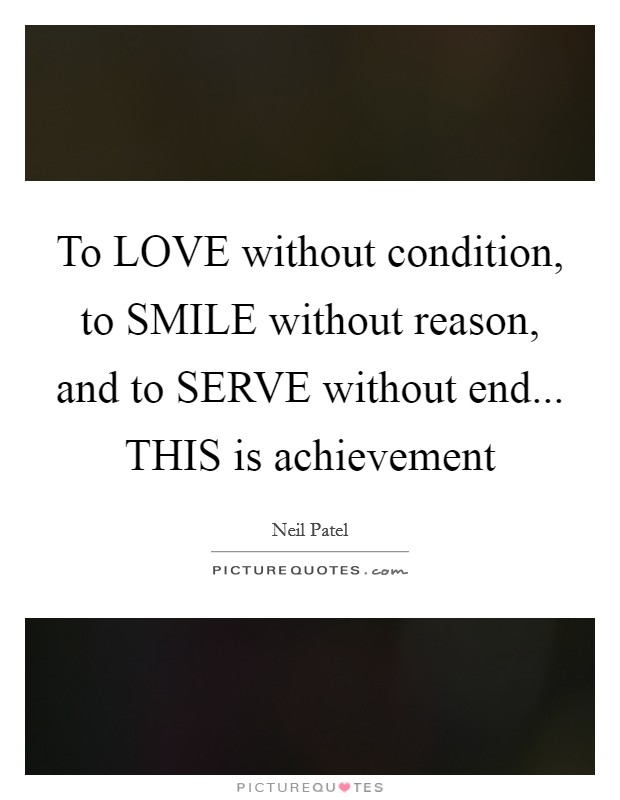 To LOVE without condition, to SMILE without reason, and to SERVE without end... THIS is achievement Picture Quote #1