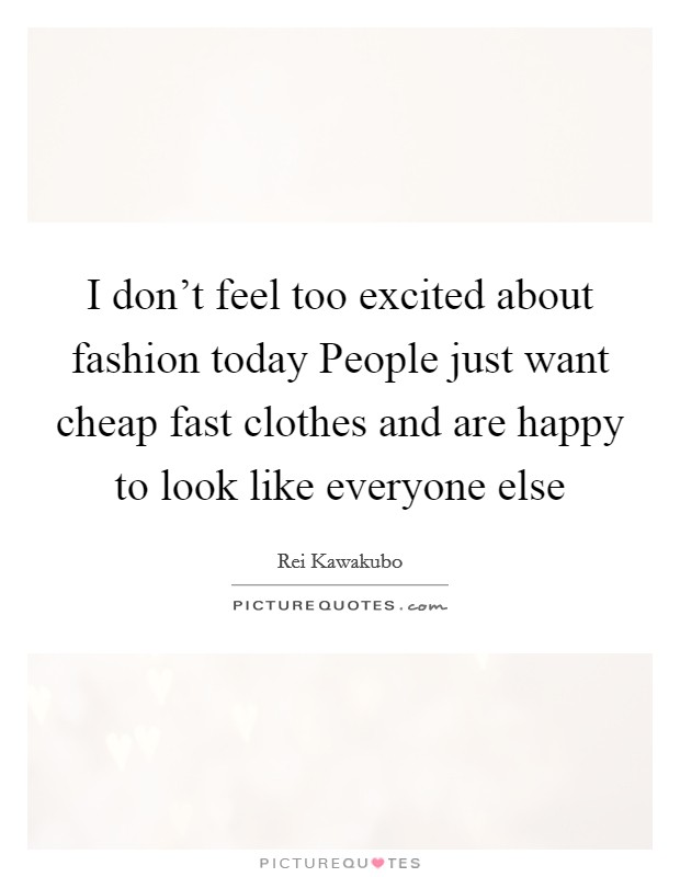 I don't feel too excited about fashion today People just want cheap fast clothes and are happy to look like everyone else Picture Quote #1