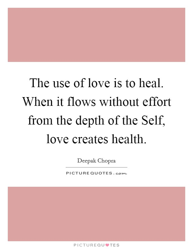 The use of love is to heal. When it flows without effort from the depth of the Self, love creates health Picture Quote #1