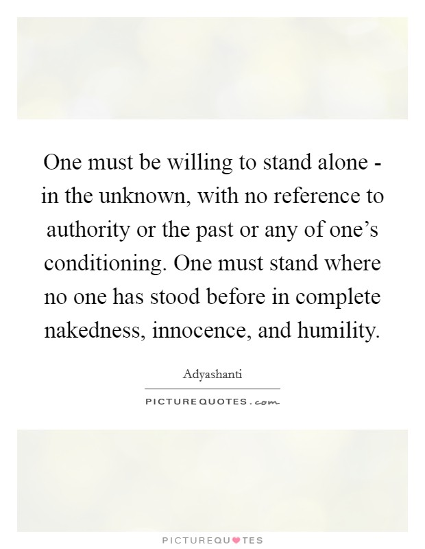 One must be willing to stand alone - in the unknown, with no reference to authority or the past or any of one's conditioning. One must stand where no one has stood before in complete nakedness, innocence, and humility Picture Quote #1