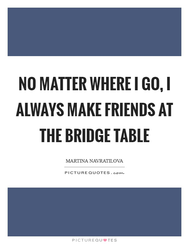 No matter where I go, I always make friends at the bridge table Picture Quote #1