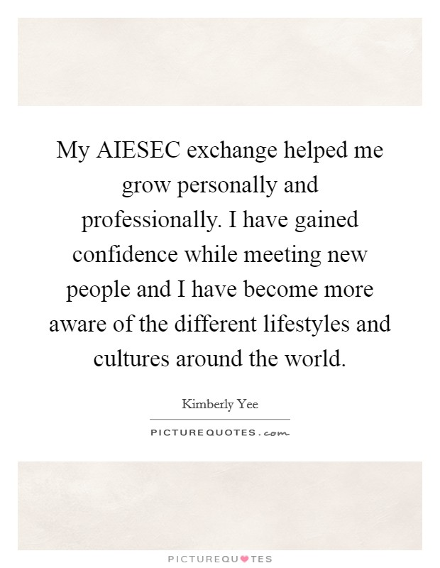 My AIESEC exchange helped me grow personally and professionally. I have gained confidence while meeting new people and I have become more aware of the different lifestyles and cultures around the world Picture Quote #1