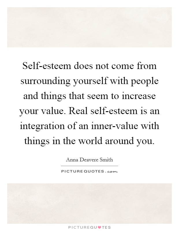 Self-esteem does not come from surrounding yourself with people and things that seem to increase your value. Real self-esteem is an integration of an inner-value with things in the world around you Picture Quote #1