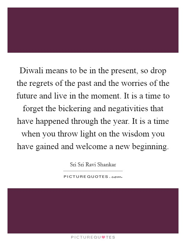 Diwali means to be in the present, so drop the regrets of the past and the worries of the future and live in the moment. It is a time to forget the bickering and negativities that have happened through the year. It is a time when you throw light on the wisdom you have gained and welcome a new beginning Picture Quote #1