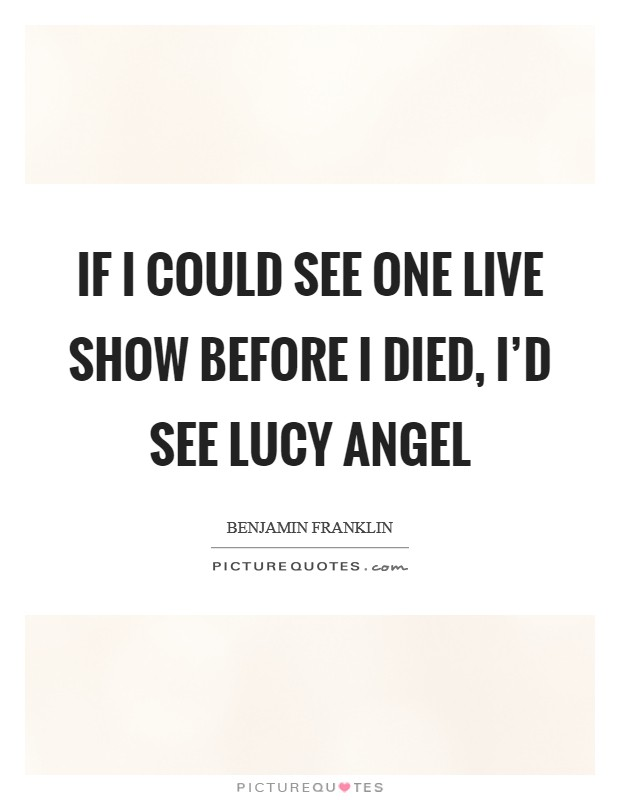 If I could see one live show before I died, I'd see Lucy Angel Picture Quote #1