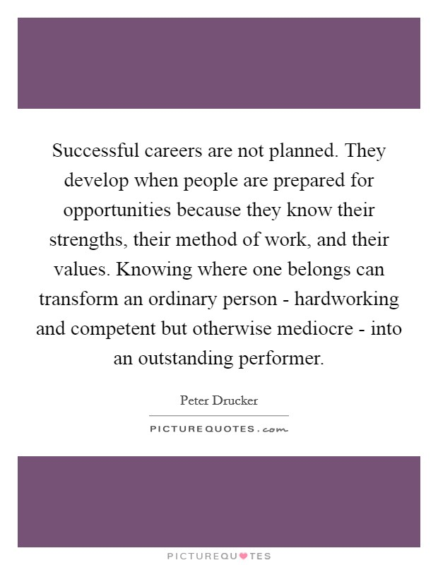 Successful careers are not planned. They develop when people are prepared for opportunities because they know their strengths, their method of work, and their values. Knowing where one belongs can transform an ordinary person - hardworking and competent but otherwise mediocre - into an outstanding performer Picture Quote #1