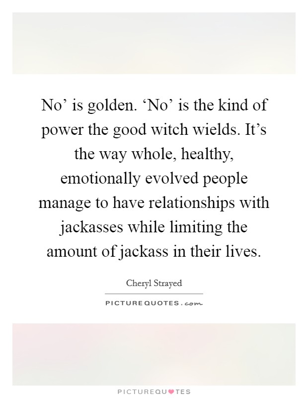 No' is golden. 'No' is the kind of power the good witch wields. It's the way whole, healthy, emotionally evolved people manage to have relationships with jackasses while limiting the amount of jackass in their lives Picture Quote #1