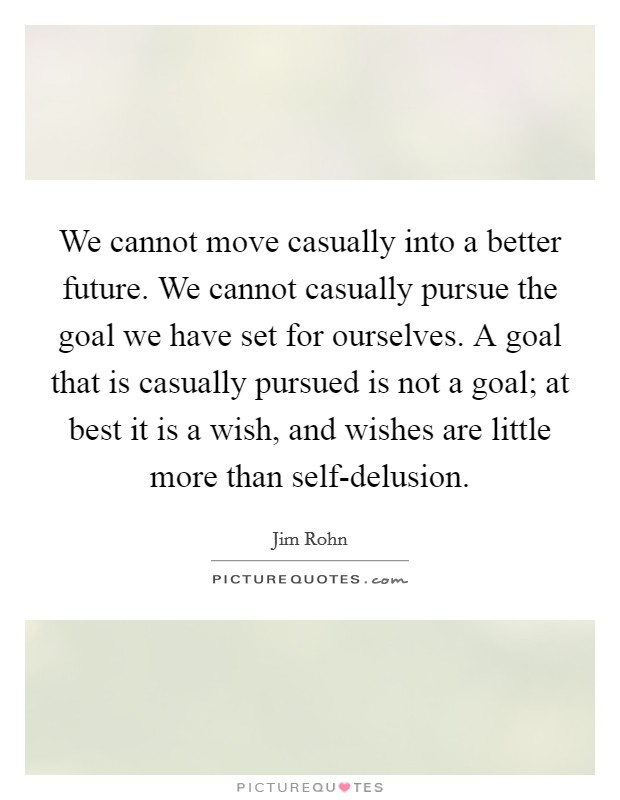 We cannot move casually into a better future. We cannot casually pursue the goal we have set for ourselves. A goal that is casually pursued is not a goal; at best it is a wish, and wishes are little more than self-delusion Picture Quote #1