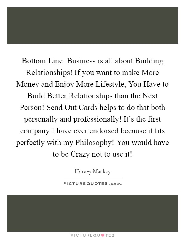 Bottom Line: Business is all about Building Relationships! If you want to make More Money and Enjoy More Lifestyle, You Have to Build Better Relationships than the Next Person! Send Out Cards helps to do that both personally and professionally! It's the first company I have ever endorsed because it fits perfectly with my Philosophy! You would have to be Crazy not to use it! Picture Quote #1