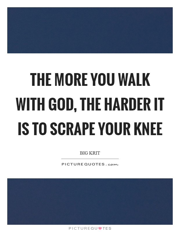 The more you walk with God, the harder it is to scrape your knee Picture Quote #1