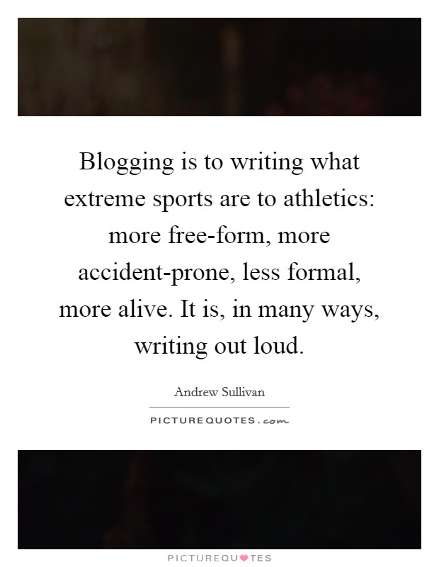 Blogging is to writing what extreme sports are to athletics: more free-form, more accident-prone, less formal, more alive. It is, in many ways, writing out loud Picture Quote #1
