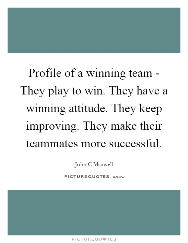 Profile of a winning team - They play to win. They have a winning attitude. They keep improving. They make their teammates more successful Picture Quote #1