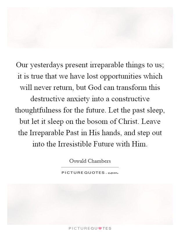 Our yesterdays present irreparable things to us; it is true that we have lost opportunities which will never return, but God can transform this destructive anxiety into a constructive thoughtfulness for the future. Let the past sleep, but let it sleep on the bosom of Christ. Leave the Irreparable Past in His hands, and step out into the Irresistible Future with Him Picture Quote #1