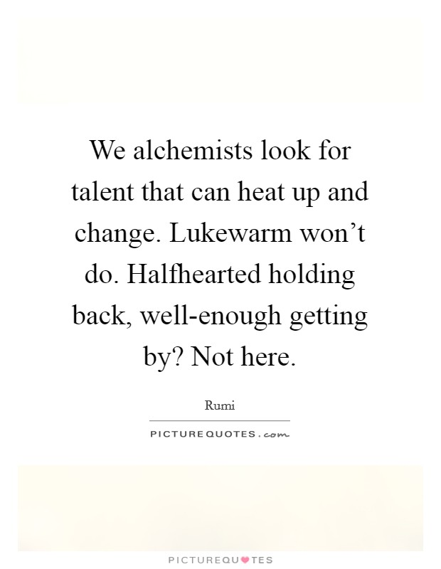 We alchemists look for talent that can heat up and change. Lukewarm won't do. Halfhearted holding back, well-enough getting by? Not here Picture Quote #1