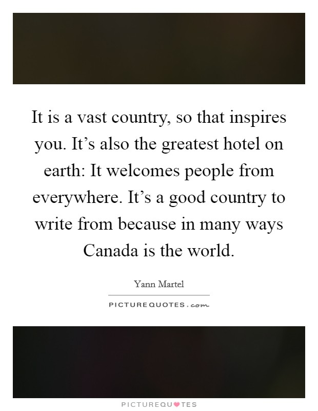 It is a vast country, so that inspires you. It's also the greatest hotel on earth: It welcomes people from everywhere. It's a good country to write from because in many ways Canada is the world Picture Quote #1