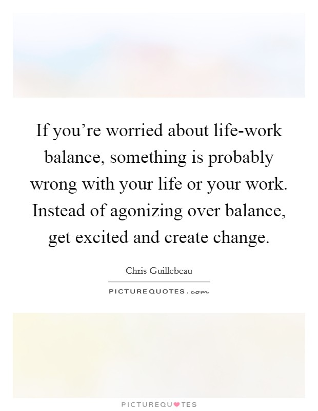 If you're worried about life-work balance, something is probably wrong with your life or your work. Instead of agonizing over balance, get excited and create change Picture Quote #1