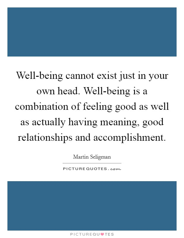 Well-being cannot exist just in your own head. Well-being is a combination of feeling good as well as actually having meaning, good relationships and accomplishment Picture Quote #1