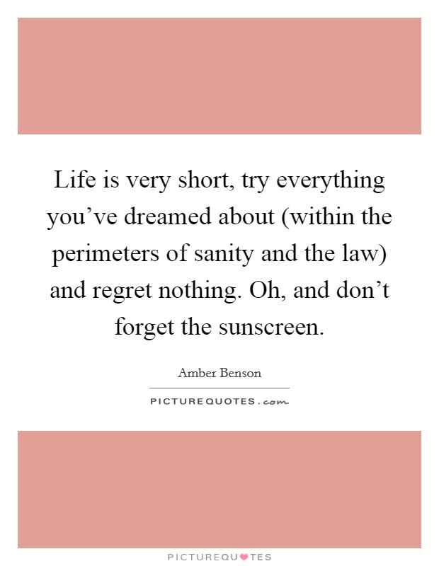 Life is very short, try everything you've dreamed about (within the perimeters of sanity and the law) and regret nothing. Oh, and don't forget the sunscreen Picture Quote #1