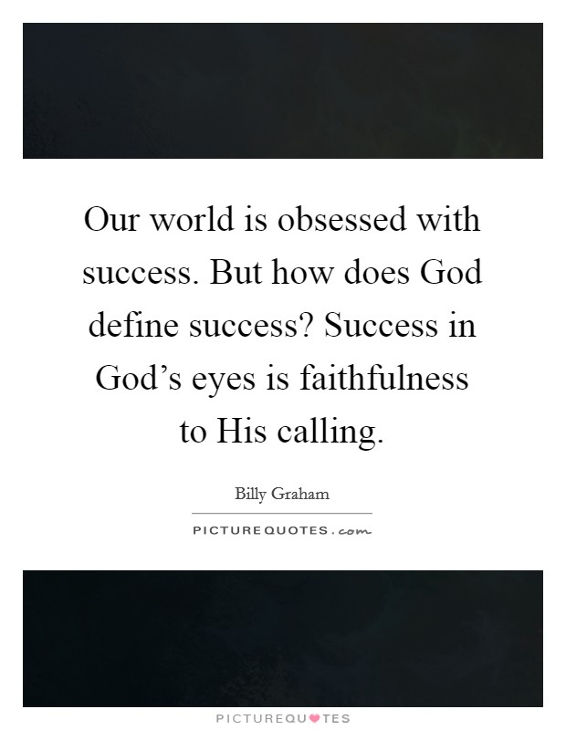 Our world is obsessed with success. But how does God define success? Success in God's eyes is faithfulness to His calling Picture Quote #1