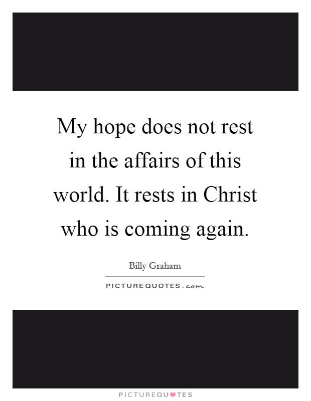 My hope does not rest in the affairs of this world. It rests in Christ who is coming again Picture Quote #1