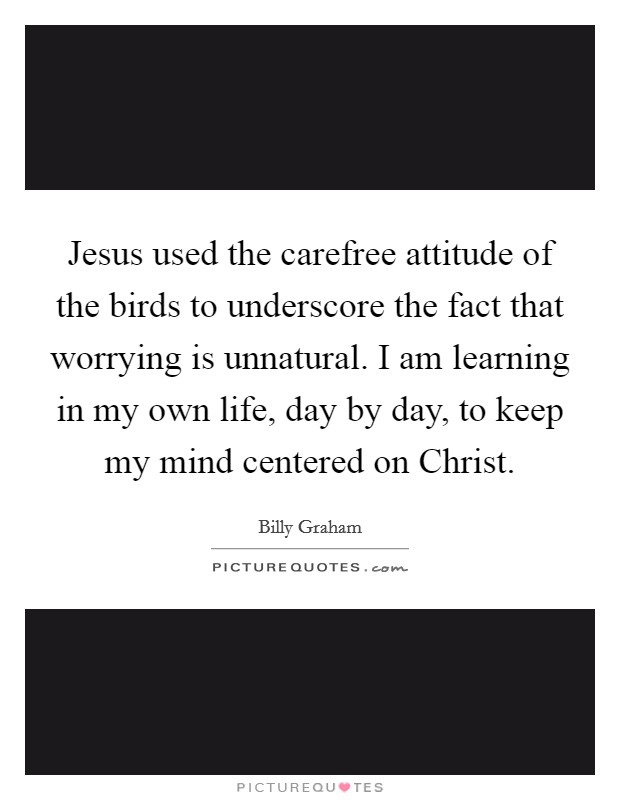 Jesus used the carefree attitude of the birds to underscore the fact that worrying is unnatural. I am learning in my own life, day by day, to keep my mind centered on Christ Picture Quote #1