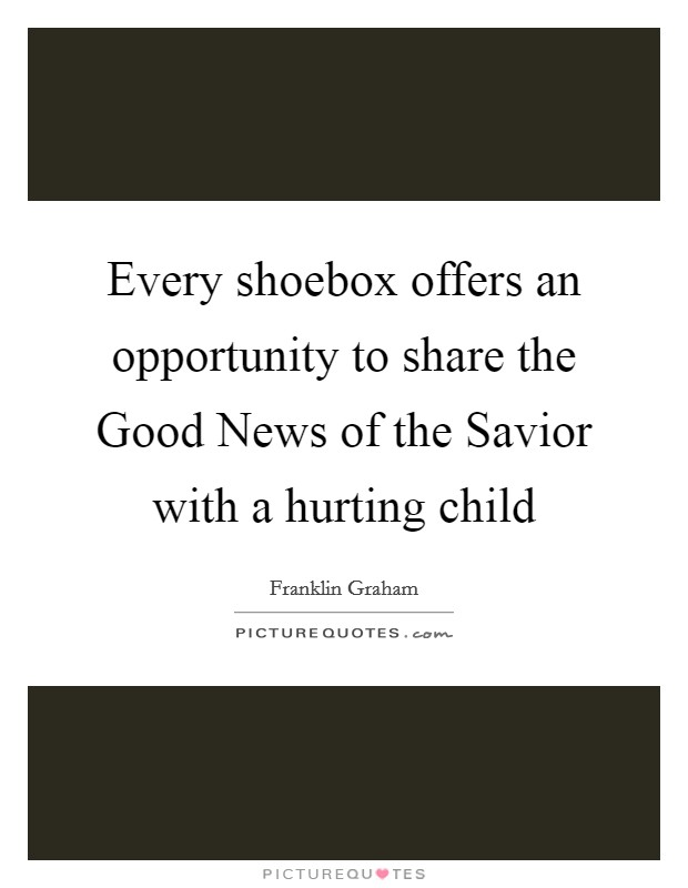 Every shoebox offers an opportunity to share the Good News of the Savior with a hurting child Picture Quote #1