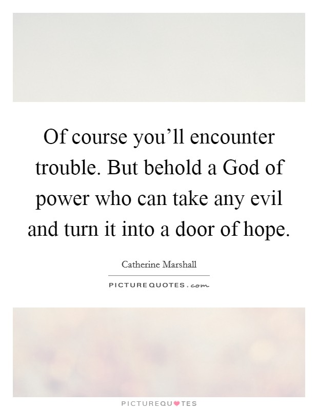 Of course you'll encounter trouble. But behold a God of power who can take any evil and turn it into a door of hope Picture Quote #1