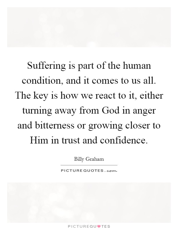 Suffering is part of the human condition, and it comes to us all. The key is how we react to it, either turning away from God in anger and bitterness or growing closer to Him in trust and confidence Picture Quote #1