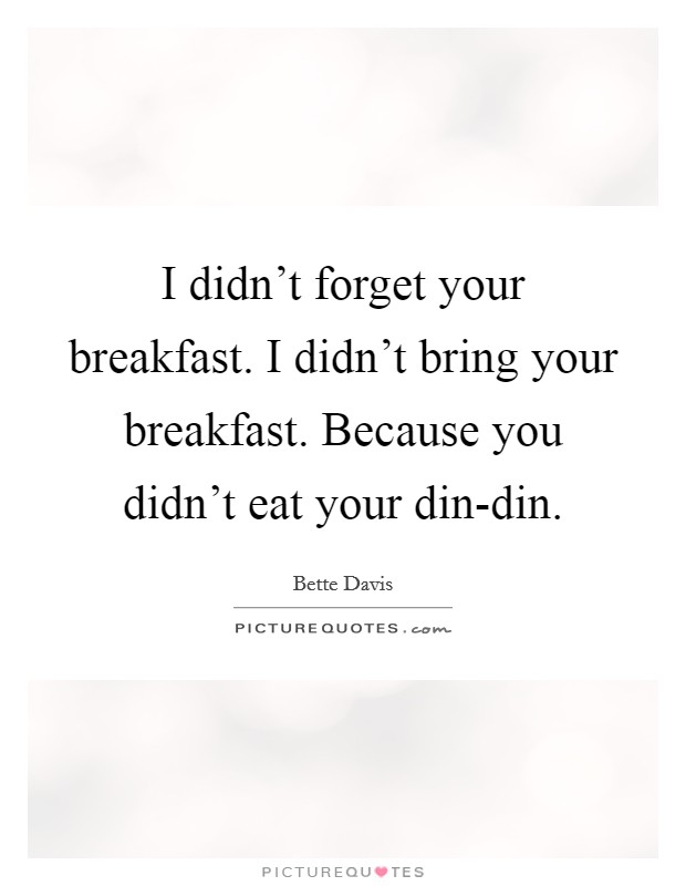 I didn't forget your breakfast. I didn't bring your breakfast. Because you didn't eat your din-din Picture Quote #1