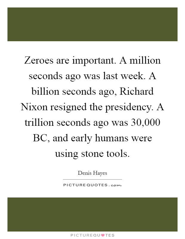 Zeroes are important. A million seconds ago was last week. A billion seconds ago, Richard Nixon resigned the presidency. A trillion seconds ago was 30,000 BC, and early humans were using stone tools Picture Quote #1
