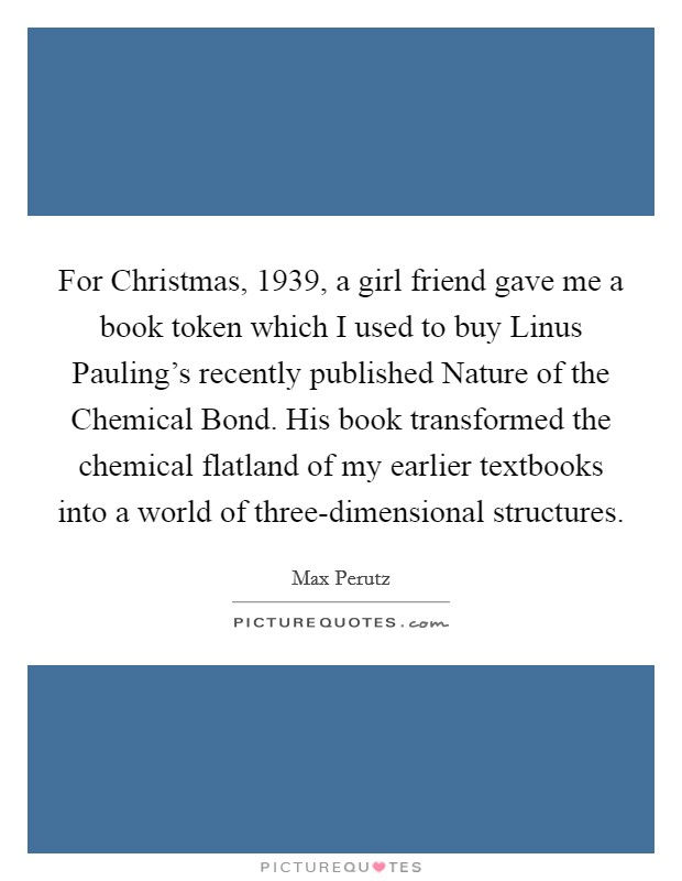 For Christmas, 1939, a girl friend gave me a book token which I used to buy Linus Pauling's recently published Nature of the Chemical Bond. His book transformed the chemical flatland of my earlier textbooks into a world of three-dimensional structures Picture Quote #1