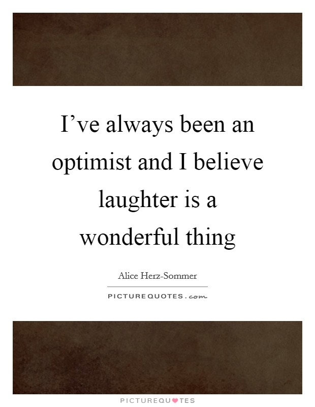 I've always been an optimist and I believe laughter is a wonderful thing Picture Quote #1