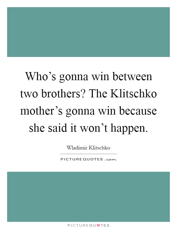 Who's gonna win between two brothers? The Klitschko mother's gonna win because she said it won't happen Picture Quote #1