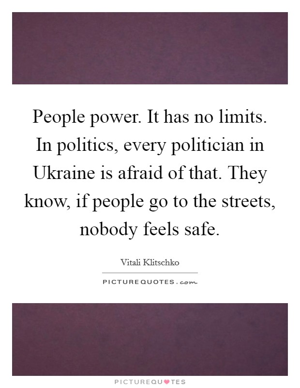 People power. It has no limits. In politics, every politician in Ukraine is afraid of that. They know, if people go to the streets, nobody feels safe Picture Quote #1