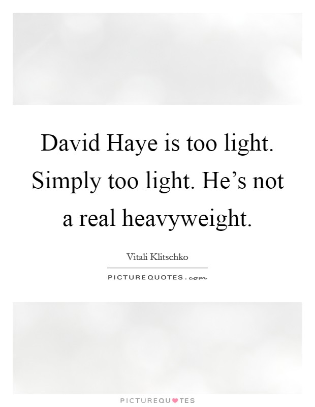 David Haye is too light. Simply too light. He's not a real heavyweight Picture Quote #1