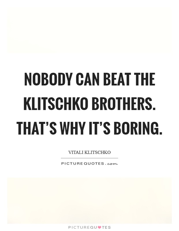 Nobody can beat the Klitschko brothers. That's why it's boring Picture Quote #1