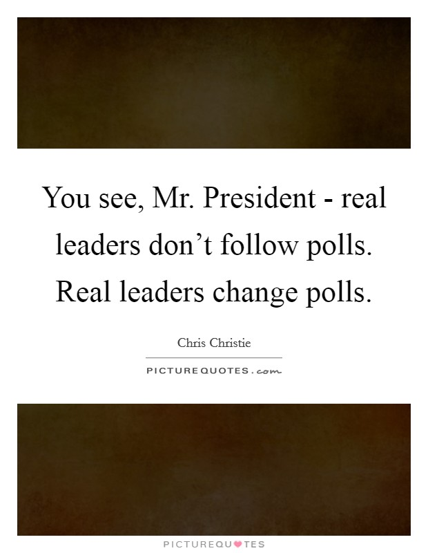 You see, Mr. President - real leaders don't follow polls. Real leaders change polls Picture Quote #1