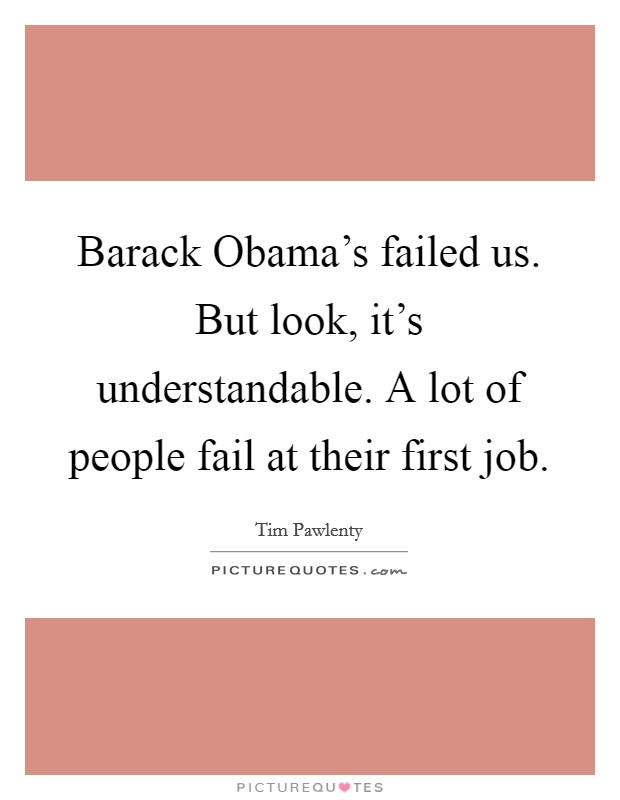 Barack Obama's failed us. But look, it's understandable. A lot of people fail at their first job Picture Quote #1