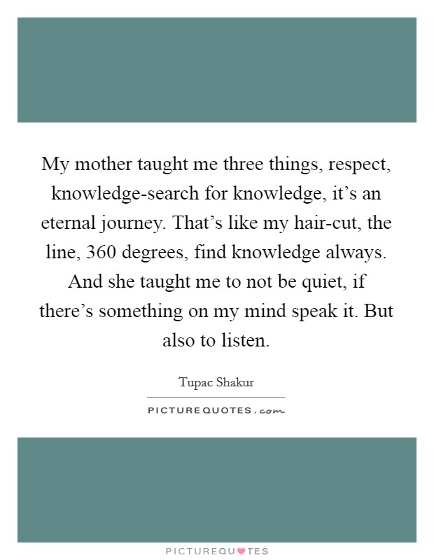 My mother taught me three things, respect, knowledge-search for knowledge, it's an eternal journey. That's like my hair-cut, the line, 360 degrees, find knowledge always. And she taught me to not be quiet, if there's something on my mind speak it. But also to listen Picture Quote #1