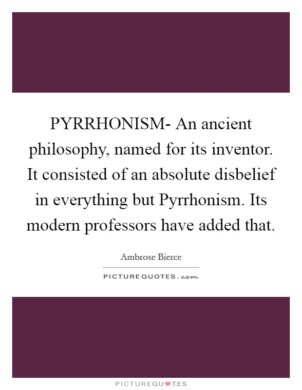 PYRRHONISM- An ancient philosophy, named for its inventor. It consisted of an absolute disbelief in everything but Pyrrhonism. Its modern professors have added that Picture Quote #1