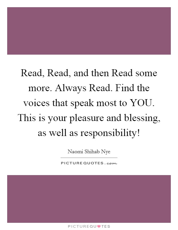 Read, Read, and then Read some more. Always Read. Find the voices that speak most to YOU. This is your pleasure and blessing, as well as responsibility! Picture Quote #1